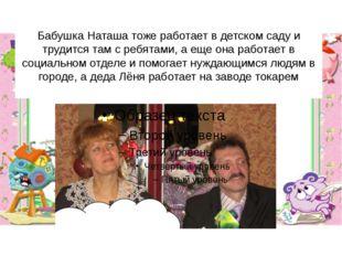 Бабушка Наташа тоже работает в детском саду и трудится там с ребятами, а еще