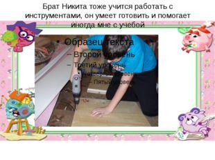 Брат Никита тоже учится работать с инструментами, он умеет готовить и помогае