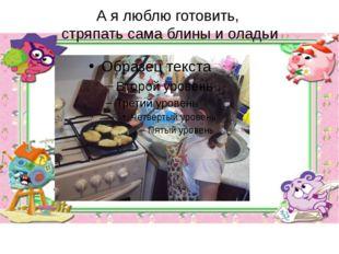 А я люблю готовить, стряпать сама блины и оладьи