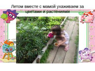 Летом вместе с мамой ухаживаем за цветами и растениями