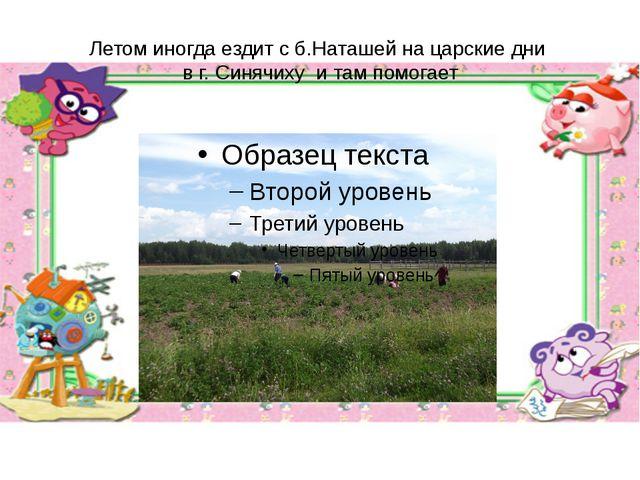Летом иногда ездит с б.Наташей на царские дни в г. Синячиху и там помогает
