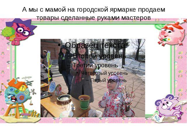 А мы с мамой на городской ярмарке продаем товары сделанные руками мастеров
