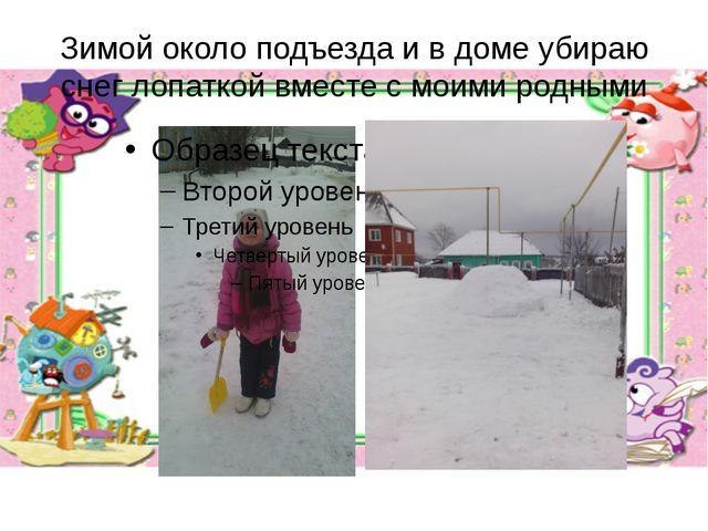 Зимой около подъезда и в доме убираю снег лопаткой вместе с моими родными