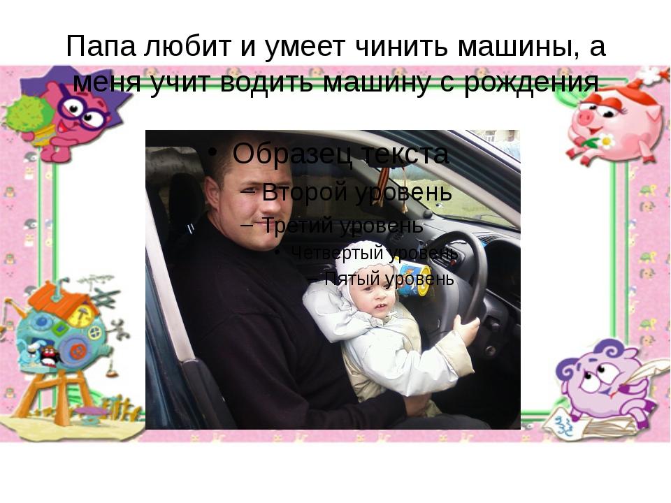 Папа любит и умеет чинить машины, а меня учит водить машину с рождения