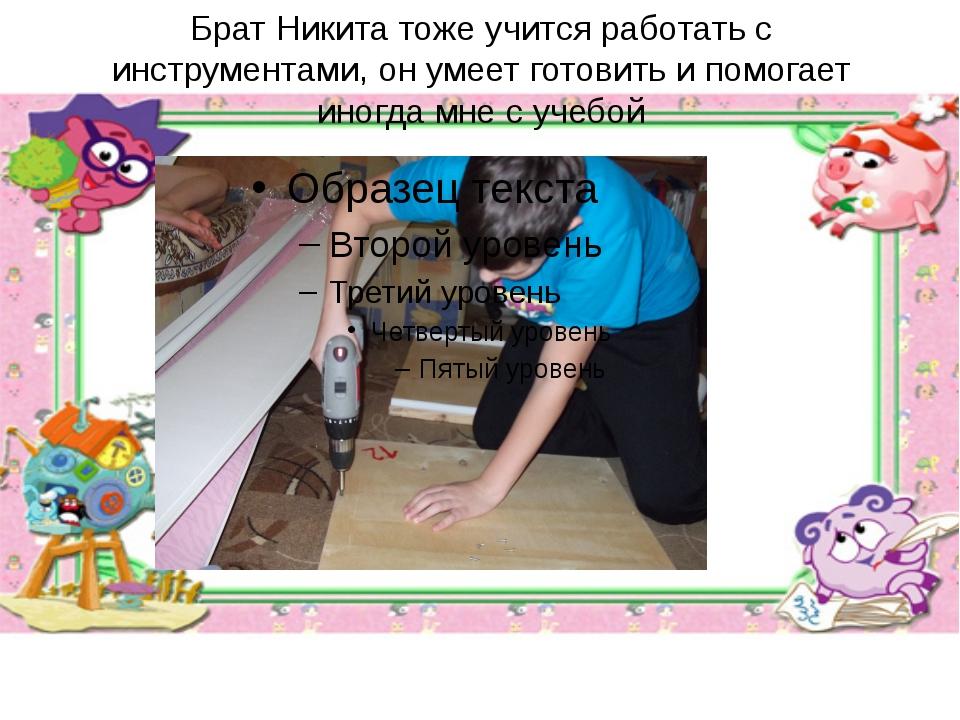 Брат Никита тоже учится работать с инструментами, он умеет готовить и помогае...