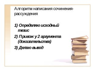 Алгоритм написания сочинения-рассуждения 1) Определяю исходный тезис 2) Приво