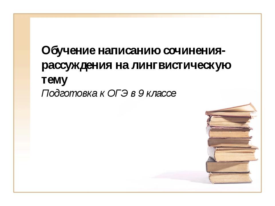 Обучение написанию сочинения-рассуждения на лингвистическую тему Подготовка к...