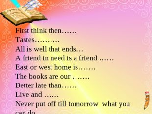 First think then…… Tastes………. All is well that ends… A friend in need is a f