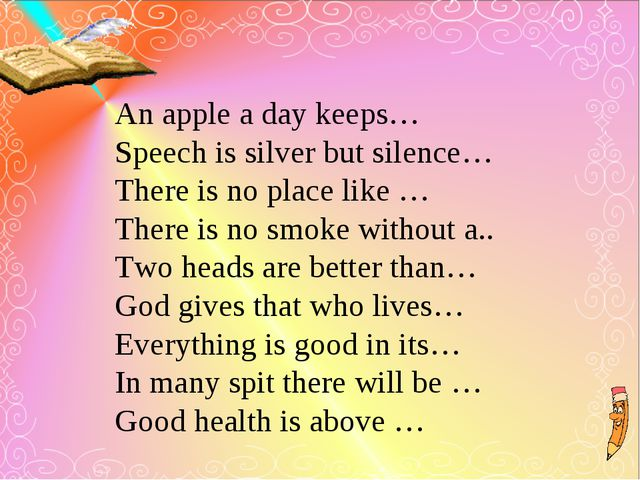 An apple a day keeps… Speech is silver but silence… There is no place like …...