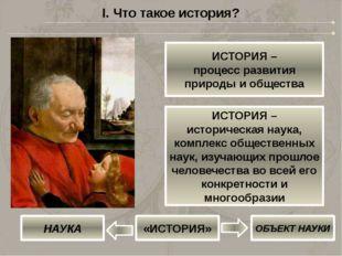 I. Что такое история? ИСТОРИЯ – процесс развития природы и общества ИСТОРИЯ –
