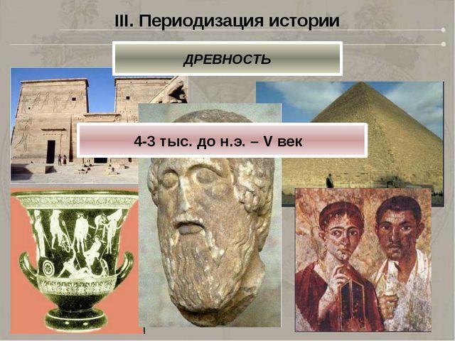 III. Периодизация истории ДРЕВНОСТЬ 4-3 тыс. до н.э. – V век