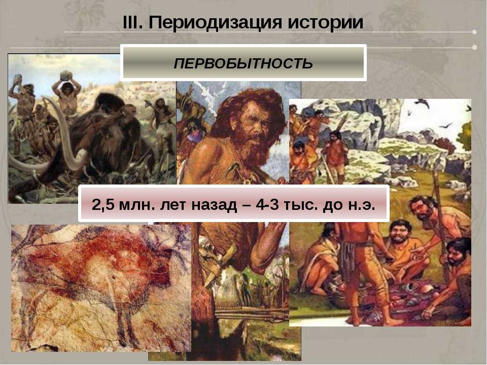 III. Периодизация истории ПЕРВОБЫТНОСТЬ 2,5 млн. лет назад – 4-3 тыс. до н.э.