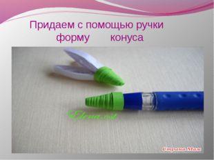 Придаем с помощью ручки форму конуса