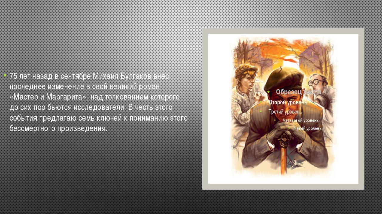 75 лет назад в сентябре Михаил Булгаков внес последнее изменение в свой вели...