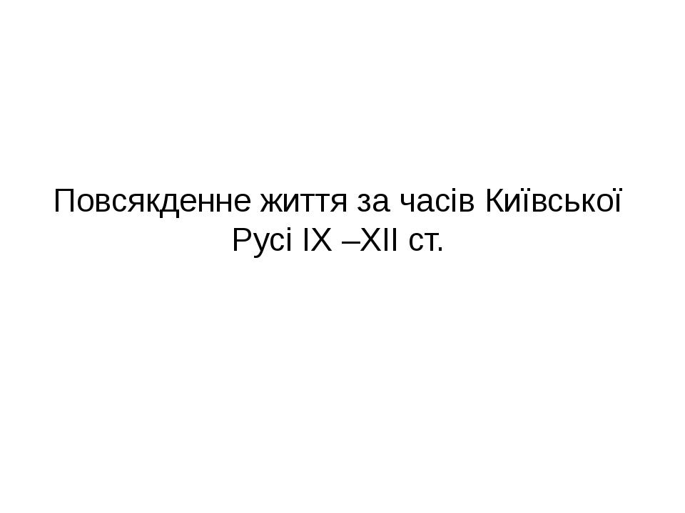 Повсякденне життя за часів Київської Русі IX –XII ст.