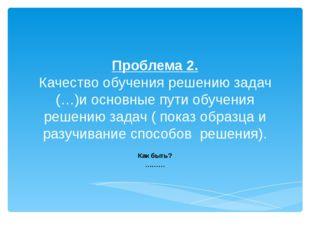 Проблема 2. Качество обучения решению задач (…)и основные пути обучения решен