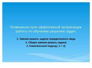 Возможные пути эффективной организации работы по обучению решению задач: 1. У