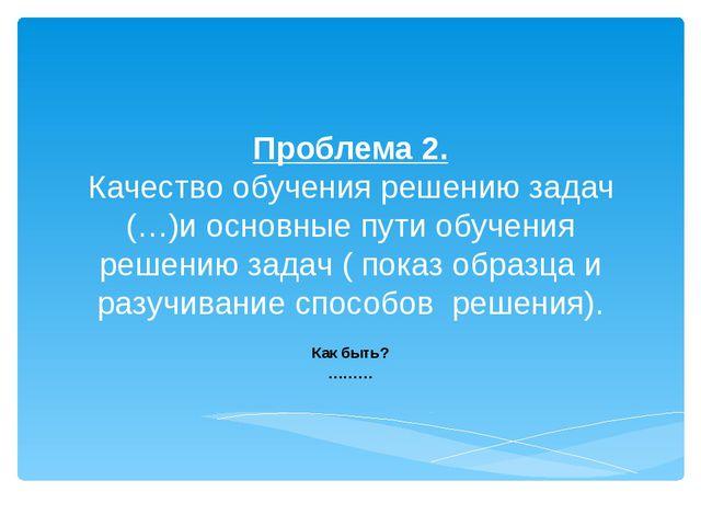 Проблема 2. Качество обучения решению задач (…)и основные пути обучения решен...