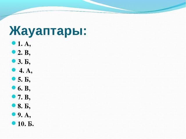Жауаптары: 1. А, 2. В, 3. Б, 4. А, 5. Б, 6. В, 7. В, 8. Б, 9. А, 10. Б.