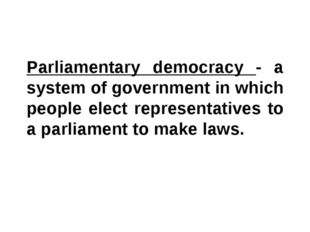 Parliamentary democracy - a system of government in which people elect repres