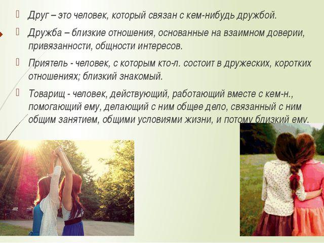 Друг – это человек, который связан с кем-нибудь дружбой. Дружба – близкие отн...