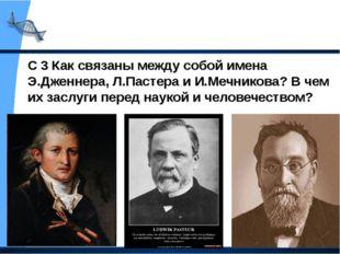 С 3 Как связаны между собой имена Э.Дженнера, Л.Пастера и И.Мечникова? В чем