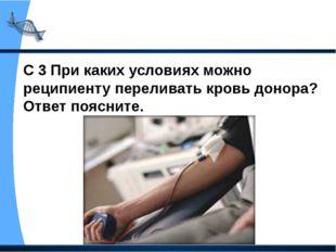 С 3 При каких условиях можно реципиенту переливать кровь донора? Ответ поясни