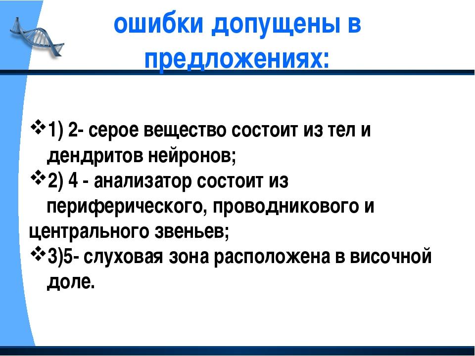 ошибки допущены в предложениях: 1) 2- серое вещество состоит из тел и дендрит...
