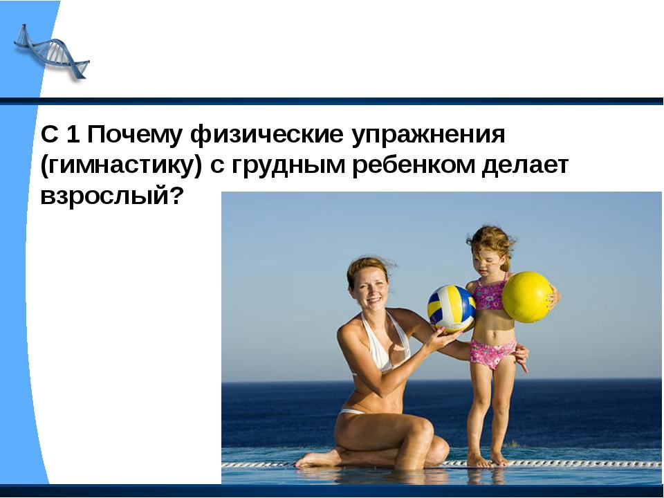С 1 Почему физические упражнения (гимнастику) с грудным ребенком делает взрос...