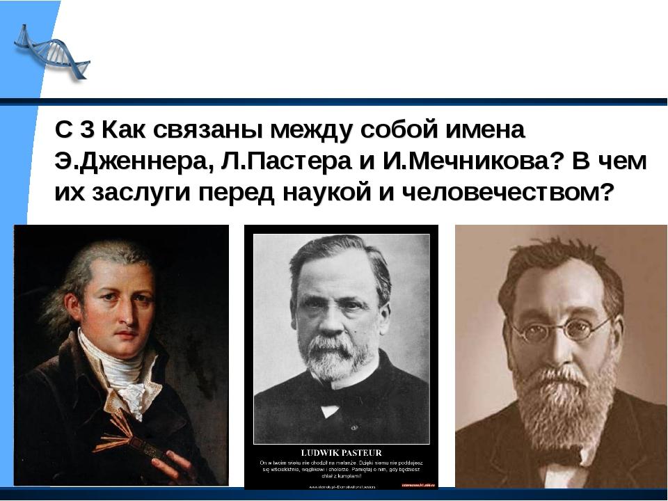 С 3 Как связаны между собой имена Э.Дженнера, Л.Пастера и И.Мечникова? В чем...