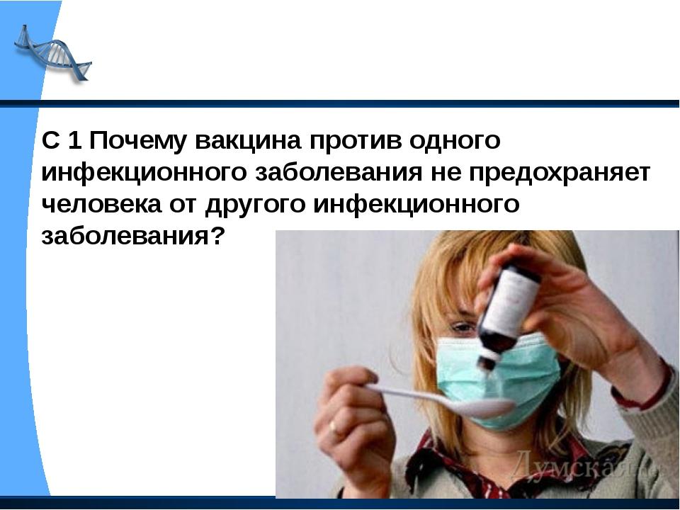 С 1 Почему вакцина против одного инфекционного заболевания не предохраняет че...