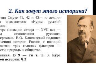 2. Как зовут этого историка? Посвятил Смуте 41, 42 и 43— ю лекции своего знам