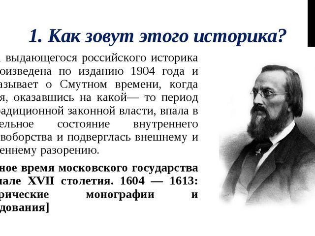 1. Как зовут этого историка? Книга выдающегося российского историка воспроизв...