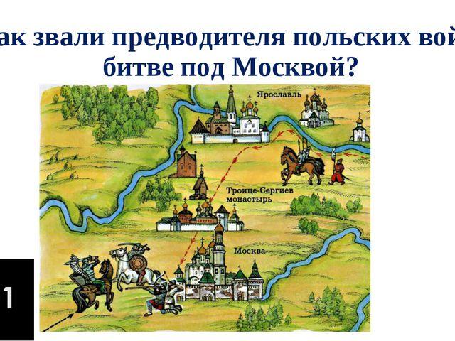 3. Как звали предводителя польских войск в битве под Москвой?