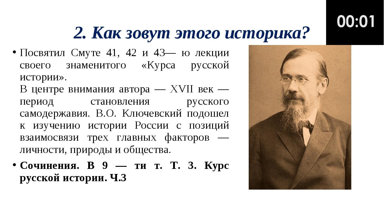 2. Как зовут этого историка? Посвятил Смуте 41, 42 и 43— ю лекции своего знам...