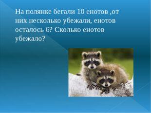 На полянке бегали 10 енотов ,от них несколько убежали, енотов осталось 6? Ско
