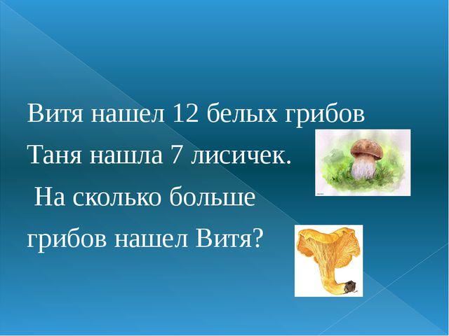 Витя нашел 12 белых грибов Таня нашла 7 лисичек. На сколько больше грибов на...