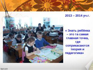 2013 – 2014 уч.г. « Знать ребёнка – это та самая главная точка, где соприкас