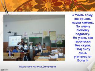 « Учить тому, как грызть науки камень, По плечу любому педагогу. Но учить так