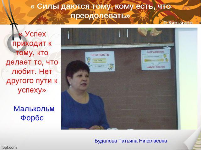 « Силы даются тому, кому есть, что преодолевать» П.Курьянов Буданова Татьяна...