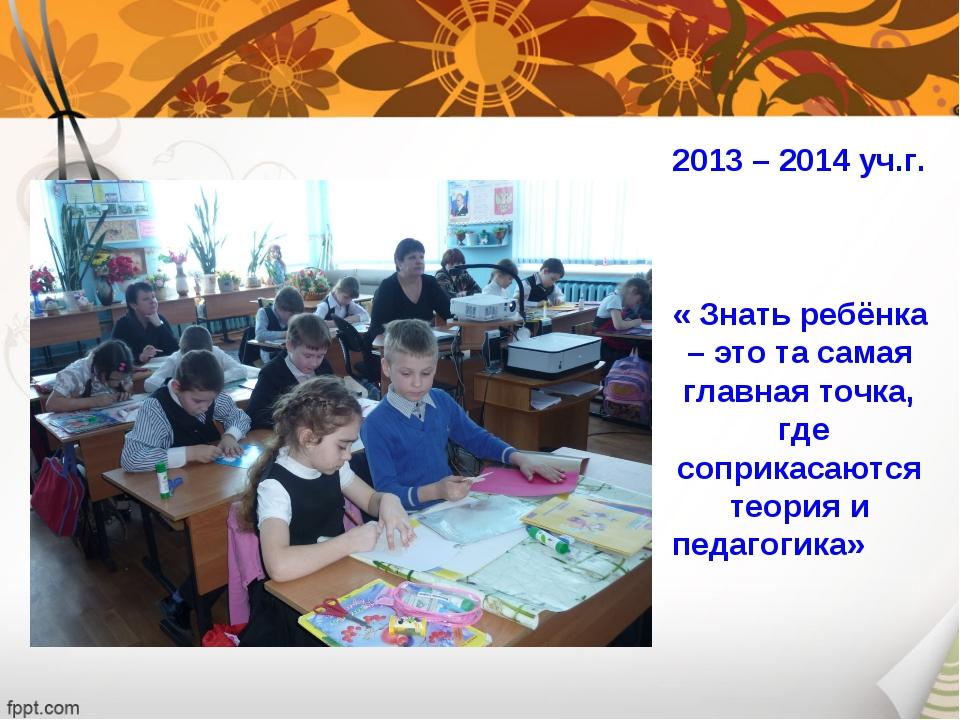 2013 – 2014 уч.г. « Знать ребёнка – это та самая главная точка, где соприкас...
