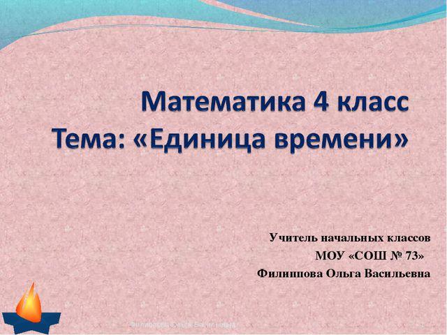 Учитель начальных классов МОУ «СОШ № 73» Филиппова Ольга Васильевна * Филиппо...