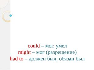 could – мог, умел might – мог (разрешение) had to – должен был, обязан был