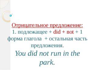 Отрицательное предложение: 1. подлежащее + did + not + 1 форма глагола + оста