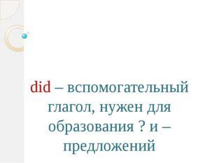 did – вспомогательный глагол, нужен для образования ? и – предложений
