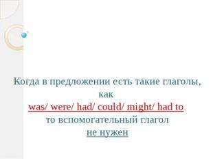 Когда в предложении есть такие глаголы, как was/ were/ had/ could/ might/ ha