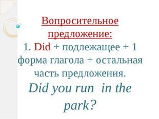 Вопросительное предложение: 1. Did + подлежащее + 1 форма глагола + остальная