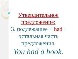 Утвердительное предложение: 3. подлежащее + had+ остальная часть предложения.