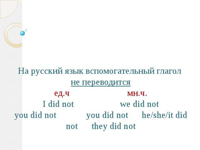 На русский язык вспомогательный глагол не переводится ед.ч мн.ч. I did not w...