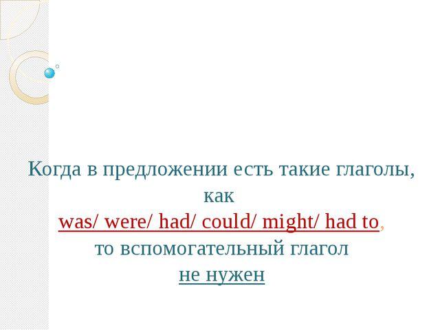Когда в предложении есть такие глаголы, как was/ were/ had/ could/ might/ ha...